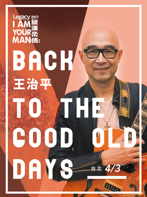 Legacy Presents【2017鐵漢柔情】: 王治平 Back to the good old days - 台北場