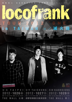"locofrank   滅火器 北中南台灣巡迴決定!  爆裂核心 BURSTING CORE Presents locofrank x 滅火器   locofrank TOUR 2012 ""ONE"" in TAIWAN     台北場 日期:2012年10月26日(五) 開演 / 開場:19:00 OPEN / 20:00 START 會場:THE WALL公館 台北場限定SPECIAL GUEST:ABNORMALS(JP)  台中場 日期:2012年10月27日(六) 開演 / 開場:18:30 OP"